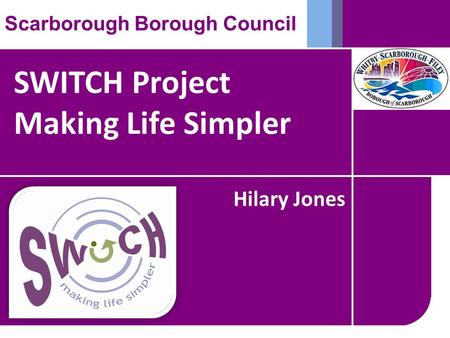 SWITCH Project Making Life Simpler Scarborough Borough Council Hilary Jones.