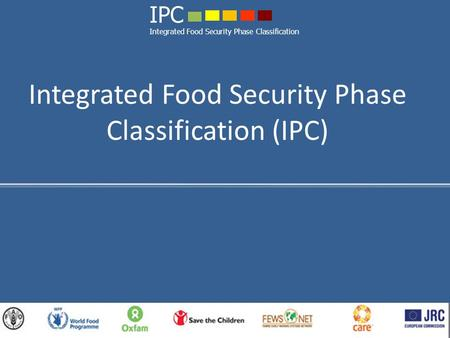 Integrated Food Security Phase Classification (IPC) IPC Integrated Food Security Phase Classification.