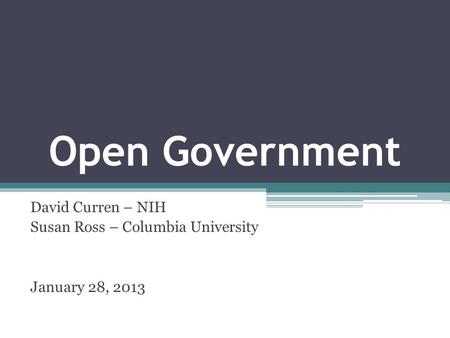 Open Government David Curren – NIH Susan Ross – Columbia University January 28, 2013.