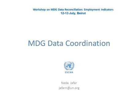 MDG Data Coordination Neda Jafar Workshop on MDG Data Reconciliation: Employment Indicators 12-13 July, Beirut Workshop on MDG Data Reconciliation: