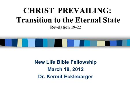 CHRIST PREVAILING: Transition to the Eternal State Revelation 19-22 New Life Bible Fellowship March 18, 2012 Dr. Kermit Ecklebarger.