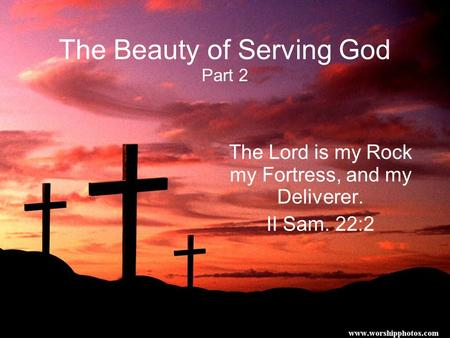 The Beauty of Serving God Part 2 The Lord is my Rock my Fortress, and my Deliverer. II Sam. 22:2.