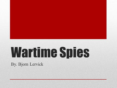 Wartime Spies By. Bjorn Lervick. Introduction Espionage is the act of spying. Espionage is older than war. Prehistoric people most likely spied on their.