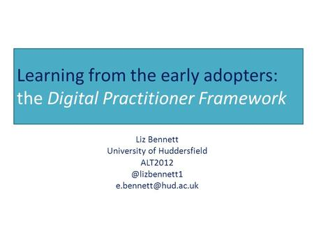 Learning from the early adopters: the Digital Practitioner Framework Liz Bennett University of Huddersfield
