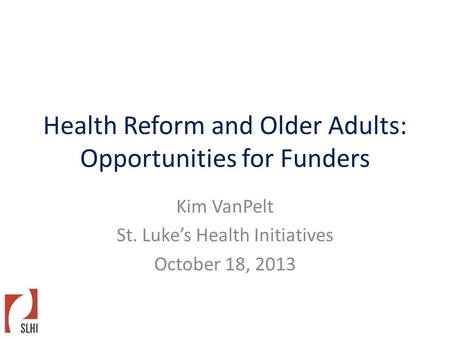 Health Reform and Older Adults: Opportunities for Funders Kim VanPelt St. Luke's Health Initiatives October 18, 2013.