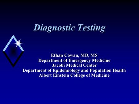 Diagnostic Testing Ethan Cowan, MD, MS Department of Emergency Medicine Jacobi Medical Center Department of Epidemiology and Population Health Albert Einstein.