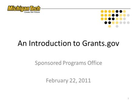 An Introduction to Grants.gov Sponsored Programs Office February 22, 2011 1.