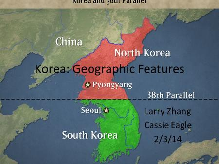 Korea: Geographic Features Larry Zhang Cassie Eagle 2/3/14.