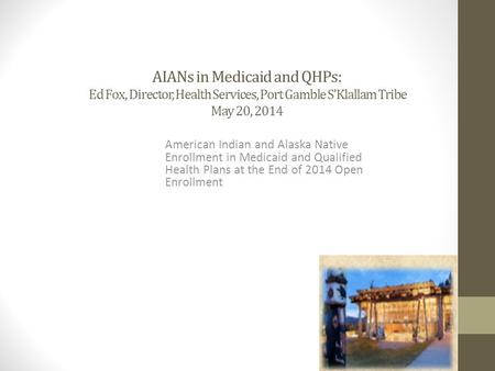 AIANs in Medicaid and QHPs: Ed Fox, Director, Health Services, Port Gamble S'Klallam Tribe May 20, 2014 American Indian and Alaska Native Enrollment in.