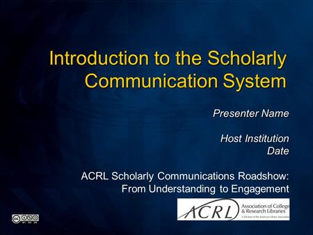 Presenter Name Host Institution Date ACRL Scholarly Communications Roadshow: From Understanding to Engagement Introduction to the Scholarly Communication.