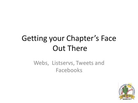 Getting your Chapter's Face Out There Webs, Listservs, Tweets and Facebooks.