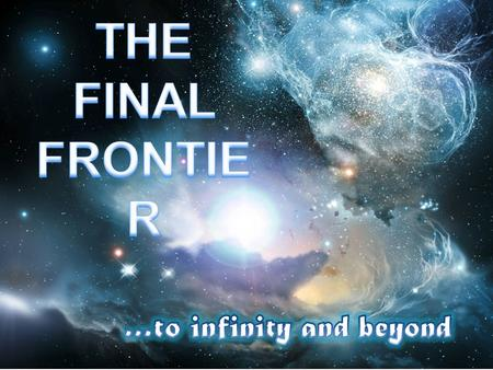 THE FINAL FRONTIER …to infinity and beyond.