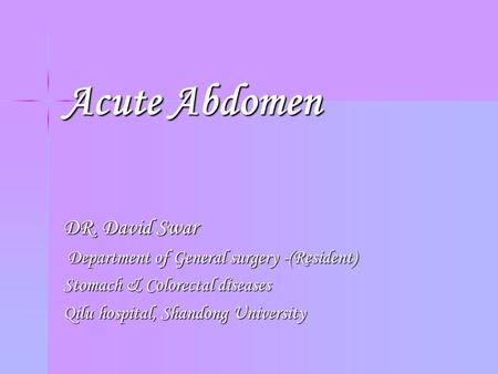 Acute Abdomen DR. David Swar Department of General surgery -(Resident) Department of General surgery -(Resident) Stomach & Colorectal diseases Qilu hospital,