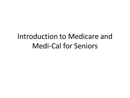 Introduction to Medicare and Medi-Cal for Seniors.