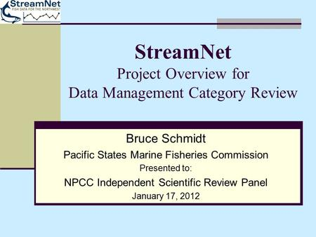 StreamNet Project Overview for Data Management Category Review Bruce Schmidt Pacific States Marine Fisheries Commission Presented to: NPCC Independent.