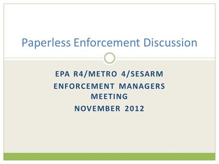 EPA R4/METRO 4/SESARM ENFORCEMENT MANAGERS MEETING NOVEMBER 2012 Paperless Enforcement Discussion.