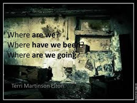 Where are we? Where have we been? Where are we going? Terri Martinson Elton.