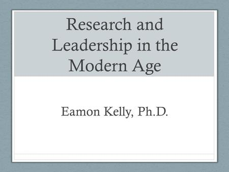 Research and Leadership in the Modern Age Eamon Kelly, Ph.D.