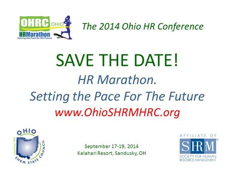 SAVE THE DATE! HR Marathon. Setting the Pace For The Future www.OhioSHRMHRC.org September 17-19, 2014 Kalahari Resort, Sandusky, OH The 2014 Ohio HR Conference.