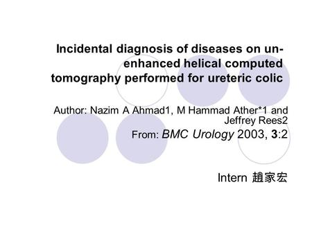 Incidental diagnosis of diseases on un- enhanced helical computed tomography performed for ureteric colic Author: Nazim A Ahmad1, M Hammad Ather*1 and.