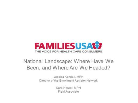 National Landscape: Where Have We Been, and Where Are We Headed? Jessica Kendall, MPH Director of the Enrollment Assister Network Kara Nester, MPH Field.