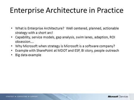 1 Enterprise Architecture in Practice What is Enterprise Architecture? Well centered, planned, actionable strategy with a short arc! Capability, service.