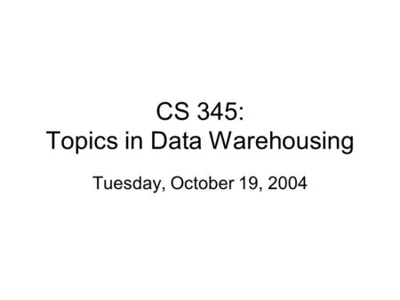 CS 345: Topics in Data Warehousing Tuesday, October 19, 2004.