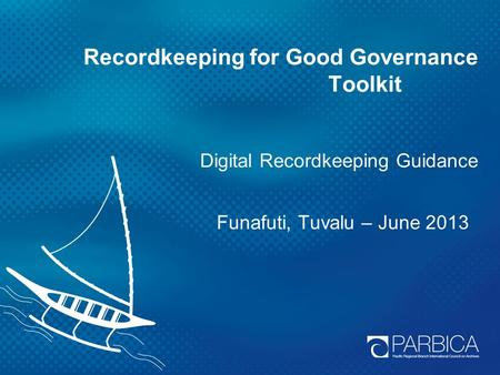Recordkeeping for Good Governance Toolkit Digital Recordkeeping Guidance Funafuti, Tuvalu – June 2013.