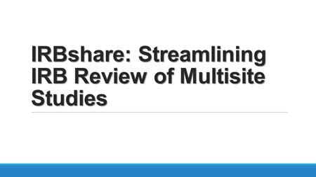 IRBshare: Streamlining IRB Review of Multisite Studies.