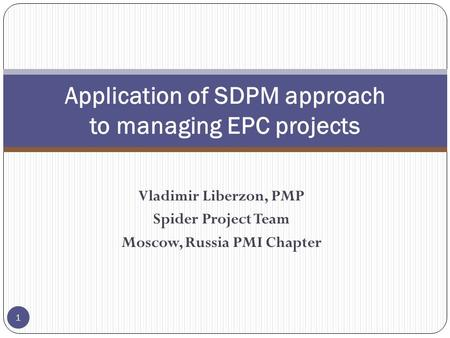 Vladimir Liberzon, PMP Spider Project Team Moscow, Russia PMI Chapter Application of SDPM approach to managing EPC projects 1.