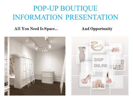 POP-UP BOUTIQUE INFORMATION PRESENTATION All You Need Is Space…And Opportunity.