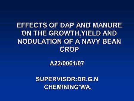 EFFECTS OF DAP AND MANURE ON THE GROWTH,YIELD AND NODULATION OF A NAVY BEAN CROP A22/0061/07 SUPERVISOR:DR.G.N CHEMINING'WA. CHEMINING'WA.