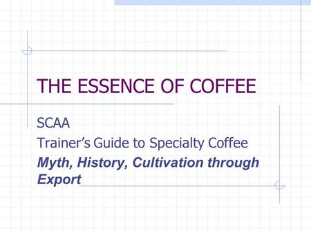 THE ESSENCE OF COFFEE SCAA Trainer's Guide to Specialty Coffee Myth, History, Cultivation through Export.