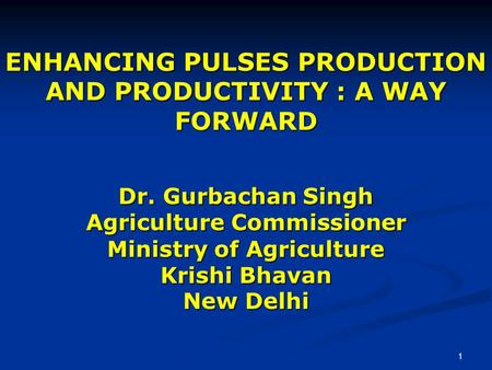 1 ENHANCING PULSES PRODUCTION AND PRODUCTIVITY : A WAY FORWARD Dr. Gurbachan Singh Agriculture Commissioner Ministry of Agriculture Krishi Bhavan New Delhi.