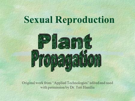 "Sexual Reproduction Original work from ""Applied Technologies"" edited and used with permission by Dr. Teri Hamlin."