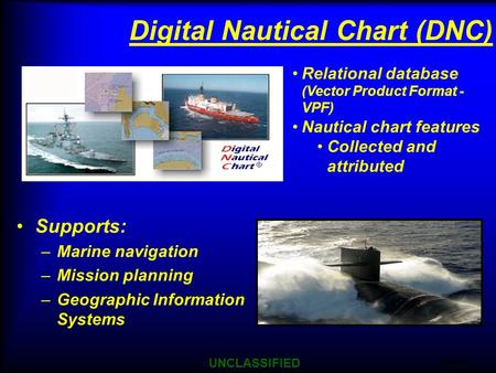 9/21/2015 UNCLASSIFIED 1 Supports: –Marine navigation –Mission planning –Geographic Information Systems Digital Nautical Chart (DNC) Relational database.