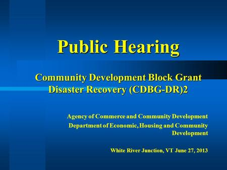 Public Hearing Community Development Block Grant Disaster Recovery (CDBG-DR)2 Agency of Commerce and Community Development Department of Economic, Housing.