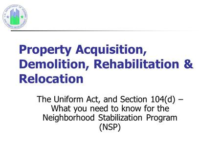 Property Acquisition, Demolition, Rehabilitation & Relocation The Uniform Act, and Section 104(d) – What you need to know for the Neighborhood Stabilization.