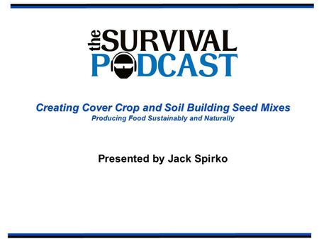 Creating Cover Crop and Soil Building Seed Mixes Producing Food Sustainably and Naturally Presented by Jack Spirko.