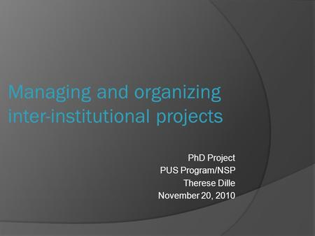 PhD Project PUS Program/NSP Therese Dille November 20, 2010 Managing and organizing inter-institutional projects.