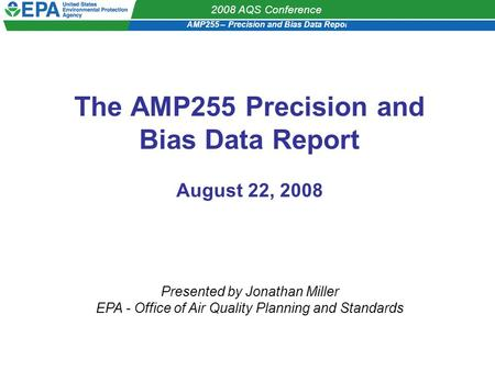 AMP255 – Precision and Bias Data Report 2008 AQS Conference The AMP255 Precision and Bias Data Report August 22, 2008 Presented by Jonathan Miller EPA.