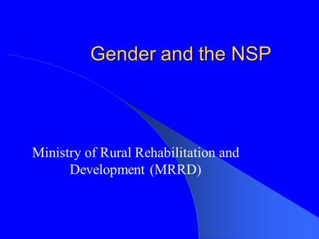 Gender and the NSP Ministry of Rural Rehabilitation and Development (MRRD) This presentation will probably involve audience discussion, which will create.