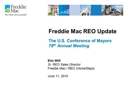 Freddie Mac REO Update The U.S. Conference of Mayors 78 th Annual Meeting Eric Will Sr. REO Sales Director Freddie Mac / REO (HomeSteps) June 11, 2010.