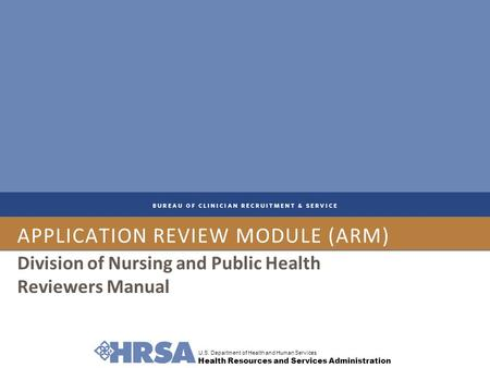 U.S. Department of Health and Human Services Health Resources and Services Administration APPLICATION REVIEW MODULE (ARM) Division of Nursing and Public.