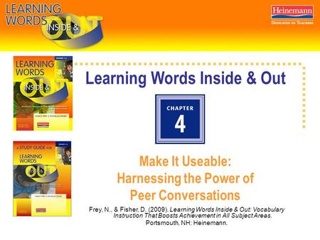 Learning Words Inside & Out Make It Useable: Harnessing the Power of Peer Conversations Frey, N., & Fisher, D. (2009). Learning Words Inside & Out: Vocabulary.