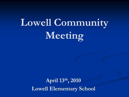 Lowell Community Meeting April 13 th, 2010 Lowell Elementary School.