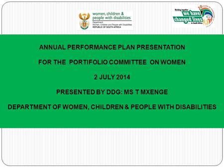 ANNUAL PERFORMANCE PLAN PRESENTATION FOR THE PORTIFOLIO COMMITTEE ON WOMEN 2 JULY 2014 PRESENTED BY DDG: MS T MXENGE DEPARTMENT OF WOMEN, CHILDREN & PEOPLE.