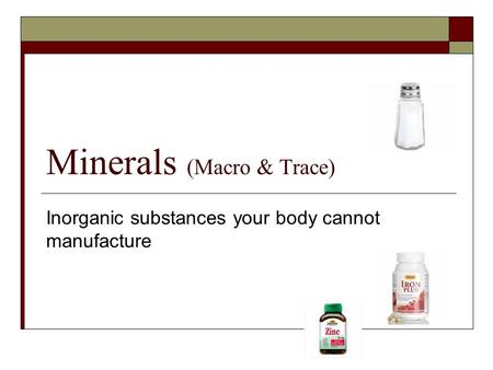 Minerals (Macro & Trace) Inorganic substances your body cannot manufacture.