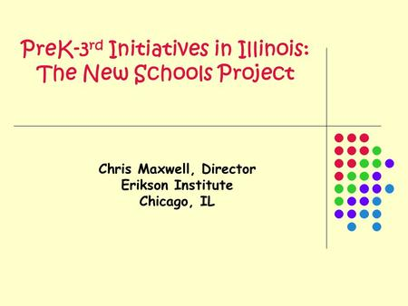 PreK-3 rd Initiatives in Illinois: The New Schools Project Chris Maxwell, Director Erikson Institute Chicago, IL.