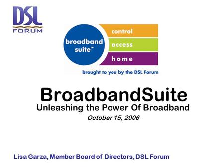BroadbandSuite Unleashing the Power Of Broadband October 15, 2006 Lisa Garza, Member Board of Directors, DSL Forum.